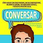 Conversar [Small Talk]: Cómo Hablar con Otras Personas, Mejorar tu Carisma, Habilidades Sociales, Iniciar Conversaciones y Reducir la Ansiedad Social | Aston Sanderson