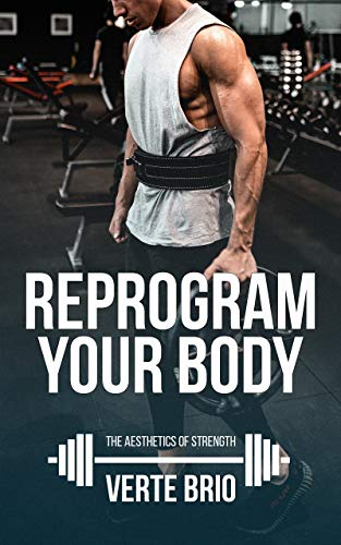 Reprogram Your Body: A Beginner's Guide to Looking Good and Lifting Heavy (The Aesthetics of Strength Book 1) by [Brio, Verte]
