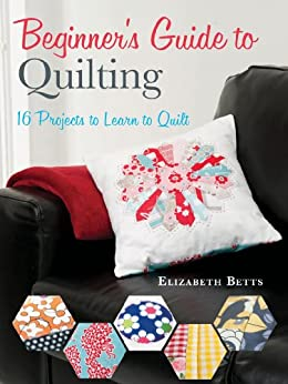 Beginner S Guide To Quilting 16 Projects To Learn To