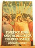Florence, Rome, and the Origins of the Renaissance, Holmes, George, 0198225768