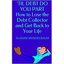 'TIL DEBT DO YOU PART How to Lose the Debt Collector and Get Back to Your Life