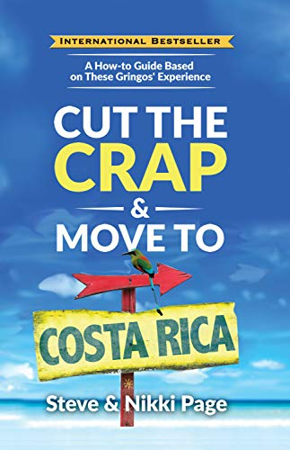 Cut the Crap & Move to Costa Rica: A How-to Guide Based on These Gringos' Experience (Cut The Crap Costa Rica) (Best Countries To Retire In The World)