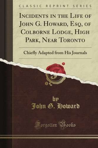 Incidents in the Life of John G. Howard, Esq, of Colborne Lodge, High Park, Near Toronto: Chiefly Adapted from His Journals (Classic Reprint)