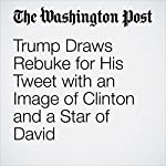 Trump Draws Rebuke for His Tweet with an Image of Clinton and a Star of David |  The Washington Post,David Weigel