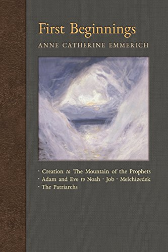 First Beginnings: From the Creation to the Mountain of the Prophets & From Adam and Eve to Job and the Patriarchs (New Light on the Visions of Anne Catherine Emmerich) (Volume 1)