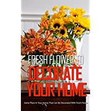 Fresh Flower To Decorate Your Home: Some Place In Your Home That Can Be Decorated With Fresh Flower