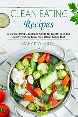 Clean Eating Recipes: A Clean Eating Cookbook Guide for Weight Loss and Healthy Eating. Ideal for a Clean Eating Diet