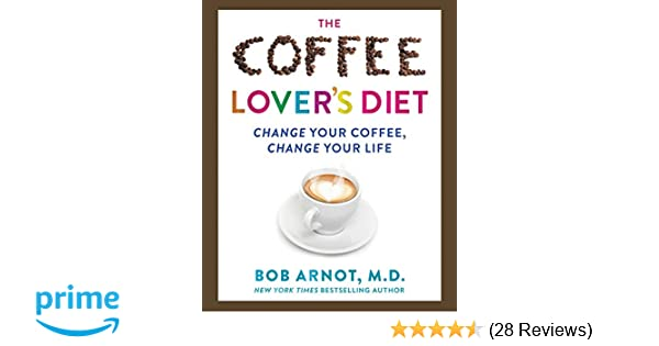The coffee lovers diet change your coffee change your life dr the coffee lovers diet change your coffee change your life dr bob arnot 9780062458773 amazon books malvernweather Image collections