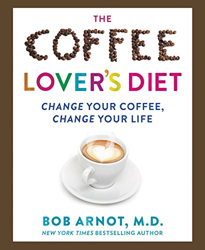 The Coffee Lover's Diet: Change Your Coffee, Change Your Life ()