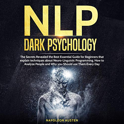 NLP Dark Psychology: The Best Essential Guide for Beginners Revealing the Secrets on How to Analyze People and Techniques About Neuro-Linguistic Programming and Why You Should Use the Everyday (Best Use Of Technology)
