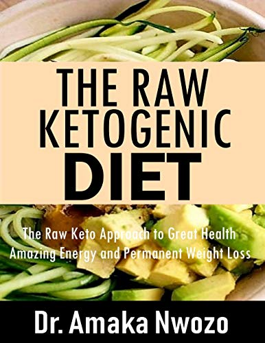 The Raw Ketogenic Diet: The Raw Keto Approach to Amazing Energy, Great Health and Permanent Weight Loss by Dr. Amaka Nwozo