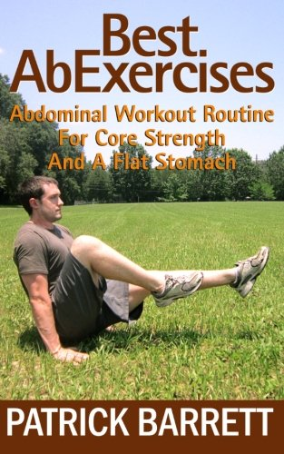 Best Ab Exercises: Abdominal Workout Routine For Core Strength And A Flat Stomach (The Best Ab Workout Routine)