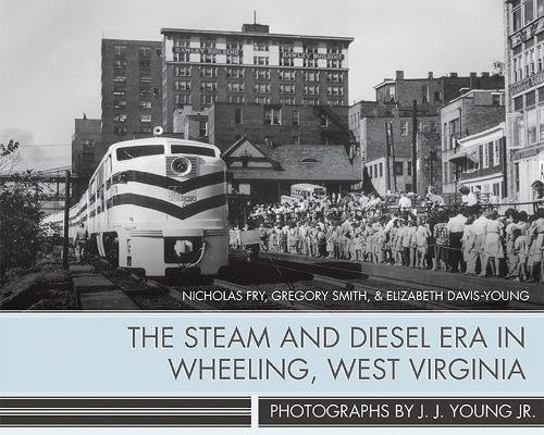 The Steam and Diesel Era in Wheeling, West Virginia: Photographs by J. J. Young Jr.