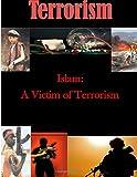 Islam: a Victim of Terrorism, U. S. Army U.S. Army War College, 1500197297