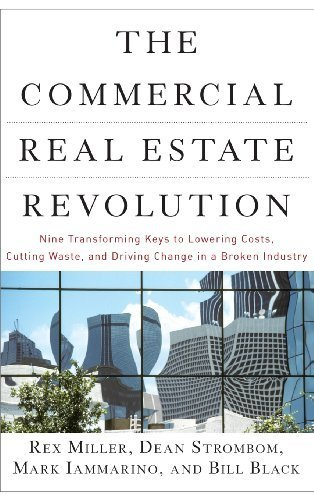 The Commercial Real Estate Revolution  Nine Transforming Keys To Lowering Costs  Cutting Waste  And Driving Change In A Broken Industry By Rex Miller  2009 07 20