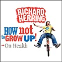 On Health: How Not to Grow Up Audiobook by Richard Herring Narrated by Richard Herring