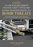 A Law Enforcement and Security Officers' Guide to Responding to Bomb Threats : Providing a Working Knowledge of Bombs, Preparing for Such Incidents and Performing Basic Analysis of Potential Threats, Smith, Jim, 0398078718
