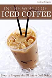 In The World of Iced Coffee - How to prepare the ultimate cold drink