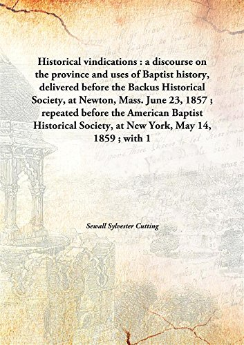 Historical vindications: a discourse on the province and uses of Baptist history, delivered before the Backus Historical Society, at Newton, Mass. June 23, 1857 ; repeated before the American Baptist Historical Society, at New York, May 14, 1859 ; with ebook