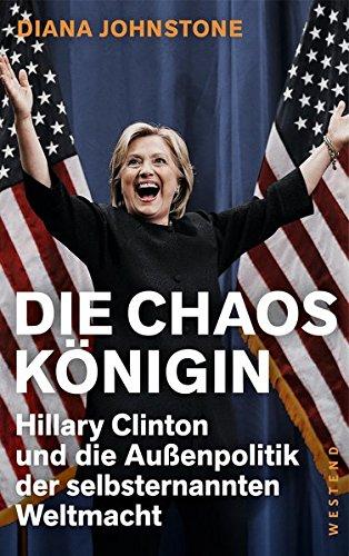 Die Chaos-Königin: Hillary Clinton und die Außenpolitik der selbsternannten Weltmacht