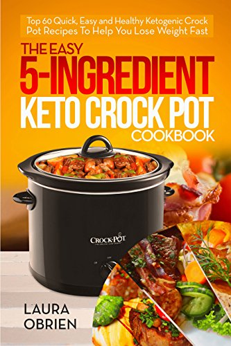 The Easy 5-Ingredient Keto Crock Pot Cookbook: Top 60 Quick, Easy and Healthy Ketogenic Crock Pot Recipes To Help You Lose Weight Fast by Laura  Obrien