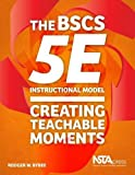 The BSCS 5E Instructional Model: Creating Teachable Moments - PB356X by Rodger W. Bybee (2016-06-01)