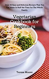 Vegetarian Cookbook for Beginners:   Over 50 Easy and Delicious Recipes That You Can Make in Half the Time for The Whole Family (Healthy Food 68)