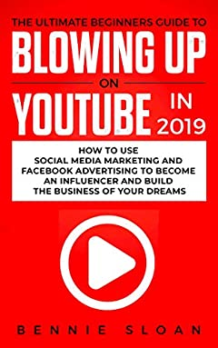 The Ultimate Beginners Guide to Blowing Up on YouTube in 2019: How to Use Social Media Marketing and Facebook Advertising to Become an Influencer and Build the Business of Your Dreams