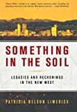 img - for Something in the Soil: Legacies and Reckonings in the New West book / textbook / text book