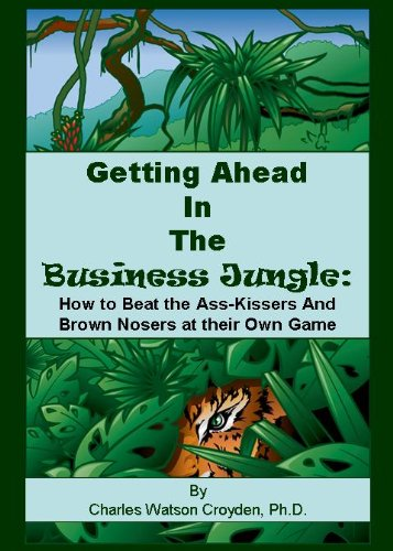 Getting Ahead in the Business Jungle: How to Beat the Ass Kissers and Brown Nosers at Their Own Game