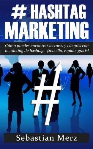 # Hashtag-Marketing: Cómo puedes encontrar lectores y clientes con marketing de hashtag - ¡Sencillo, rápido, gratis! (Spanish Edition)