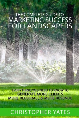 The Complete Guide To Marketing Success For Landscapers: Everything you need to know to generate more clients, more referrals  & more revenue pdf