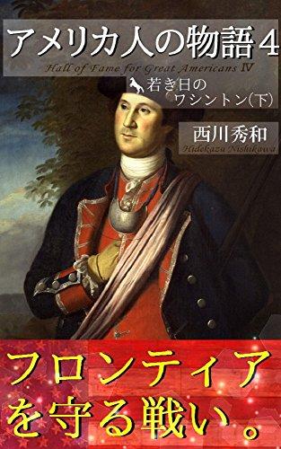 アメリカ人の物語4 若き日のワシントン(下): 青年将校 ジョージ・ワシントン3 フレンチ・アンド・インディアン戦争(七年戦争) (歴史世界叢書)