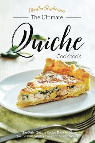 Books : The Ultimate Quiche Cookbook: The Only Quiche Recipe Book to Make Quiche That Will Leave Your Mouth Watering