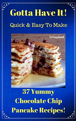 Gotta Have It Quick & Easy To Make 37 Yummy Chocolate Chip Pancake Recipes!