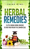 Herbal Remedies: 11 Little Known Herbal Remedies To Treat And Prevent The Common Cold (Cold and Flu - Natural Cures - Herbal Remedies - Holistic Medicine)