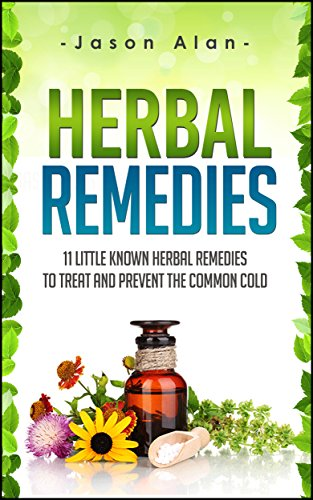 Natural Herbal Remedies - Herbal Remedies: 11 Little Known Herbal Remedies To Treat And Prevent The Common Cold (Cold and Flu - Natural Cures - Herbal Remedies - Holistic Medicine)