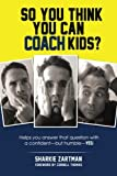 img - for So You Think You Can Coach Kids?: Helps you answer that question with a confident but humble yes! Learn the tricks of the trade and the significance of coaching youth sports book / textbook / text book