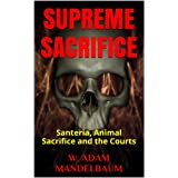 SUPREME SACRIFICE: Santeria, Animal Sacrifice and the Courts