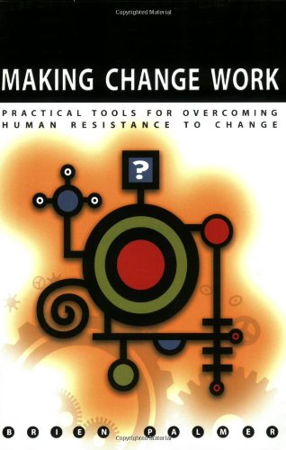 Making Change Work: Practical Tools for Overcoming Human Resistance to Change