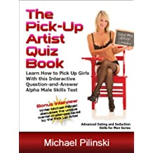 The Pick-Up Artist Quiz Book: Learn How to Pick Up Girls with this Interactive Question-and-Answer Alpha Male Skills Test (Advanced Dating and Seduction Skills for Men Book 2)
