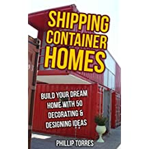 Shipping Container Homes: Build Your Dream Home With 50 Decorating & Designing Ideas
