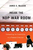 Inside the NDP War Room : Competing for Credibility in a Federal Election, McLean, James S., 077354092X
