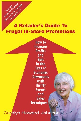 Book: A Retailer's Guide To Frugal In-Store Promotions - How-To Increase Profits And Spit In The Eyes Of Economic Downturns Using Thrifty Events And Sales Te by Carolyn Howard-Johnson