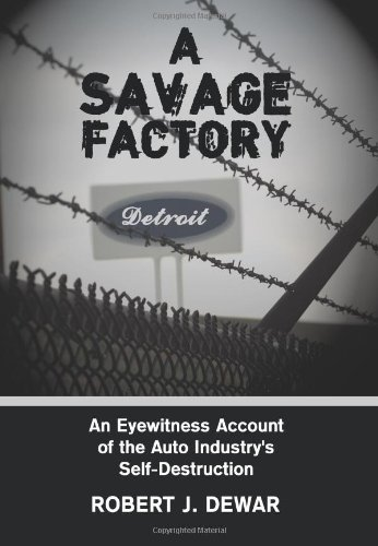 A Savage Factory: An Eyewitness Account of the Auto Industry's Self-Destruction pdf epub