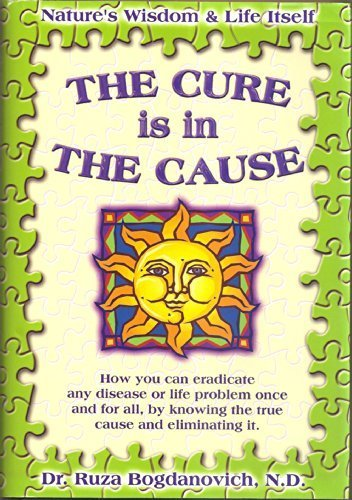 Download The Cure is in the Cause: Nature's Wisdom and Life Itself; How you can eradicate any disease or life problem once and for all, by knowing the true cause and eliminating it pdf