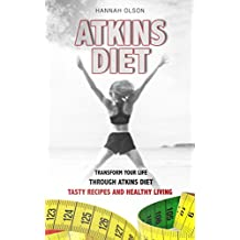 Atkins Diet: Transform Your Life Through Atkins Diet - Tasty Recipes and Healthy Lifestyle (Healthy Life, World Diets, Nutrition)