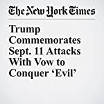 Trump Commemorates Sept. 11 Attacks With Vow to Conquer 'Evil' | Glenn Thrush
