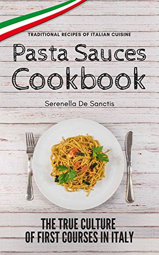 Pasta Sauces Cookbook: Traditional Recipes of Italian Cuisine. Deep travels through the true culture of first courses in Italy. Real Traditional Italian Cookbook. by Serenella De Sanctis