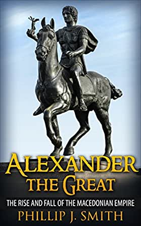 Alexander The Great: The Rise And Fall Of The Macedonian